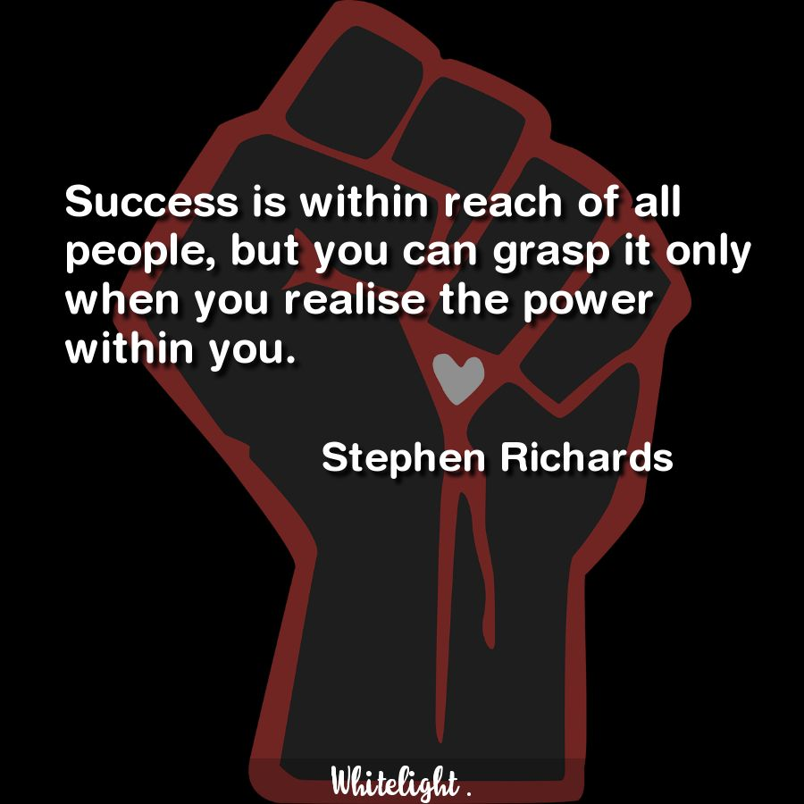 Success is within reach of all people, but you can grasp it only when you realise the power within you.  -Stephen Richards