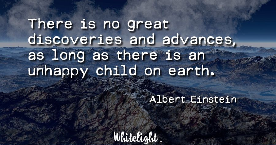 There is no great discoveries and advances, as long as there is an unhappy child on earth.  -Albert Einstein